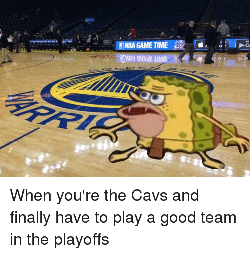 Cavs, Memes, and Nba Games: NBA GAME TIME When you're the Cavs and finally have to play a good team in the playoffs