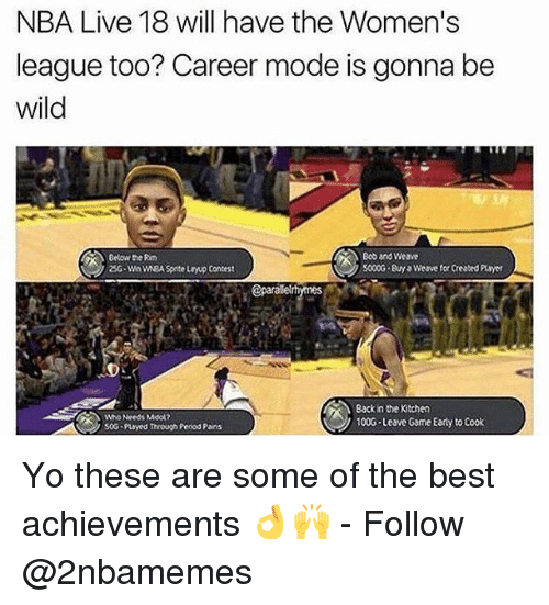 Moded: NBA Live 18 will have the Women's  league too? Career mode is gonna be  wild  Below the Rm  25G-Wn wEA Spite layup Contest  Bob and Weave  5000G By Weave for Created Puayer  @parale  Who Needs Mool2  soG payed Through Penod Pains  Back in the Kitchen  100G Leave Game Early to Cook Yo these are some of the best achievements 👌🙌 - Follow @2nbamemes