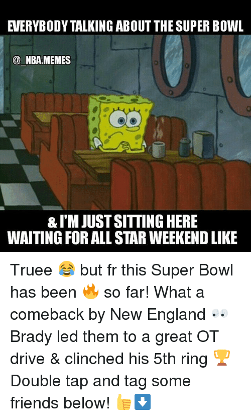 all star weekend: NBA MEMES  &I'MJUSTSITTINGHERE  WAITING FOR ALL STAR WEEKEND LIKE Truee 😂 but fr this Super Bowl has been 🔥 so far! What a comeback by New England 👀 Brady led them to a great OT drive & clinched his 5th ring 🏆 Double tap and tag some friends below! 👍⬇