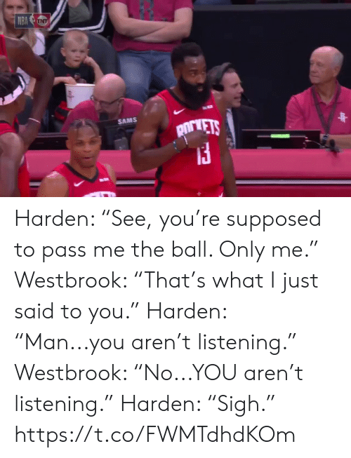 "harden: NBA NT  SAMS  pirVETS Harden: ""See, you're supposed to pass me the ball. Only me.""   Westbrook: ""That's what I just said to you.""  Harden: ""Man...you aren't listening.""   Westbrook: ""No...YOU aren't listening.""  Harden: ""Sigh.""  https://t.co/FWMTdhdKOm"