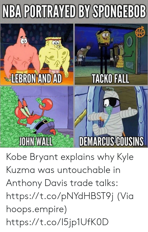 DeMarcus Cousins: NBA PORTRAYED BY SPONGEBOB  LEBRON AND AD  ТАСКО FALL  DEMARCUS COUSINS  JOHN WALL Kobe Bryant explains why Kyle Kuzma was untouchable in Anthony Davis trade talks: https://t.co/pNYdHBST9j  (Via hoops.empire) https://t.co/I5jp1UfK0D
