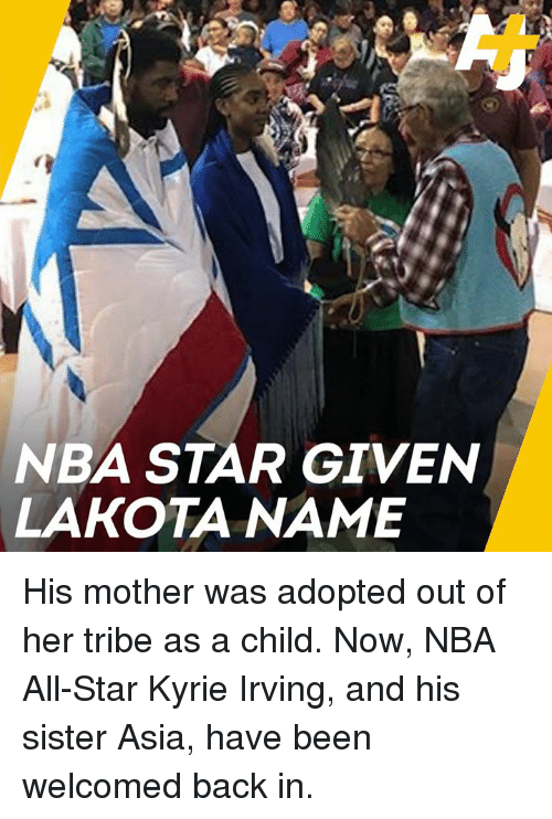 All Star, Kyrie Irving, and Memes: NBA STAR GIVEN  LAKOTA NAME His mother was adopted out of her tribe as a child. Now, NBA All-Star Kyrie Irving, and his sister Asia, have been welcomed back in.