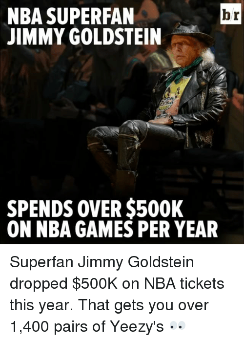 Nba, Sports, and Yeezy: NBA SUPERFAN  br  JIMMY GOLDSTEIN  SPENDS OVER $500K  ON NBA GAMES PER YEAR Superfan Jimmy Goldstein dropped $500K on NBA tickets this year. That gets you over 1,400 pairs of Yeezy's 👀