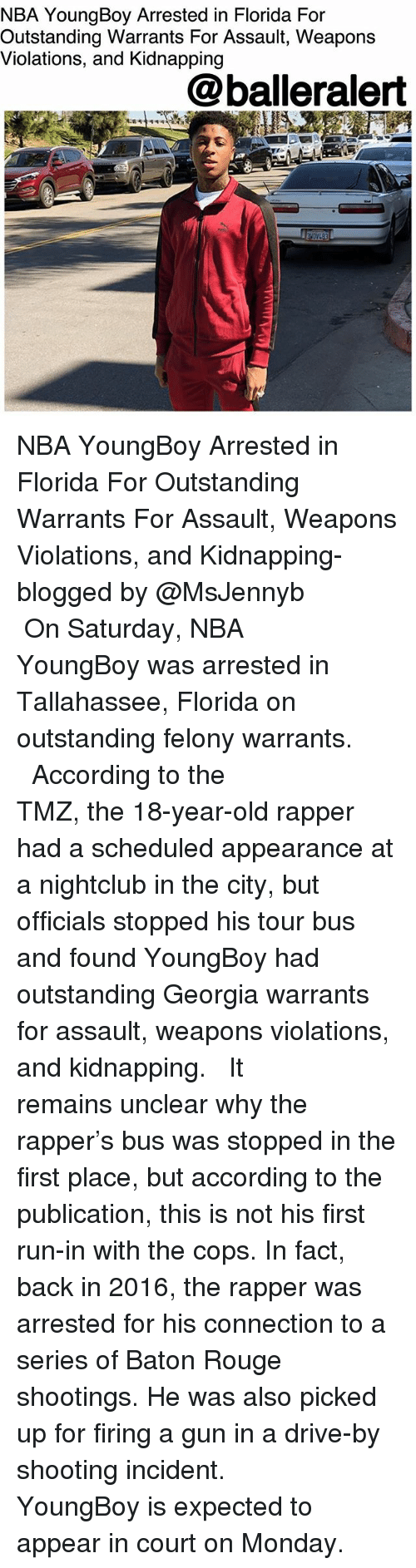 Drive By, Memes, and Nba: NBA YoungBoy Arrested in Florida For  Outstanding Warrants For Assault, Weapons  Violations, and Kidnapping  @balleralert NBA YoungBoy Arrested in Florida For Outstanding Warrants For Assault, Weapons Violations, and Kidnapping- blogged by @MsJennyb ⠀⠀⠀⠀⠀⠀⠀ ⠀⠀⠀⠀⠀⠀⠀ On Saturday, NBA YoungBoy was arrested in Tallahassee, Florida on outstanding felony warrants. ⠀⠀⠀⠀⠀⠀⠀ ⠀⠀⠀⠀⠀⠀⠀ According to the TMZ, the 18-year-old rapper had a scheduled appearance at a nightclub in the city, but officials stopped his tour bus and found YoungBoy had outstanding Georgia warrants for assault, weapons violations, and kidnapping. ⠀⠀⠀⠀⠀⠀⠀ ⠀⠀⠀⠀⠀⠀⠀ It remains unclear why the rapper's bus was stopped in the first place, but according to the publication, this is not his first run-in with the cops. In fact, back in 2016, the rapper was arrested for his connection to a series of Baton Rouge shootings. He was also picked up for firing a gun in a drive-by shooting incident. ⠀⠀⠀⠀⠀⠀⠀ ⠀⠀⠀⠀⠀⠀⠀ YoungBoy is expected to appear in court on Monday.