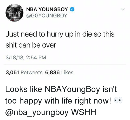 Life, Memes, and Nba: NBA YOUNGBOY  GGYOUNGBOY  Just need to hurry up in die so this  shit can be over  3/18/18, 2:54 PM  3,051 Retweets 6,836 Likes Looks like NBAYoungBoy isn't too happy with life right now! 👀 @nba_youngboy WSHH