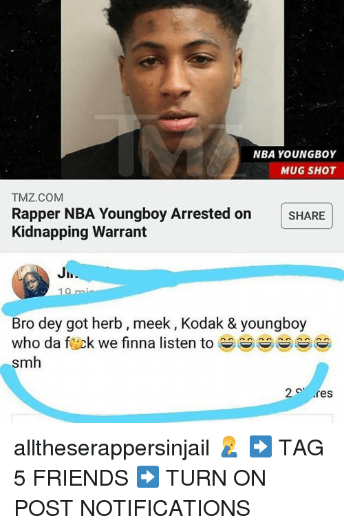 Friends, Memes, and Nba: NBA YOUNGBOY  MUG SHOT  TMZ.COM  Rapper NBA Youngboy Arrested onSHARE  Kidnapping Warrant  Bro dey got herb, meek, Kodak & youngboy  who da fuck we finna listen to-^^ ^^  smh  2 res alltheserappersinjail 🤦‍♂️ ➡️ TAG 5 FRIENDS ➡️ TURN ON POST NOTIFICATIONS