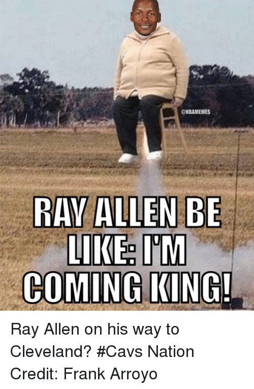 Nba, King, and Kings: NBAMEMES  RAY ALLEN BE  LIKE IM  COMING KING! Ray Allen on his way to Cleveland? #Cavs Nation Credit: Frank Arroyo