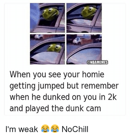dunked on: @NBAMEMES  When you see your homie  getting jumped but remember  when he dunked on you in 2k  and played the dunk cam I'm weak 😂😂 NoChill