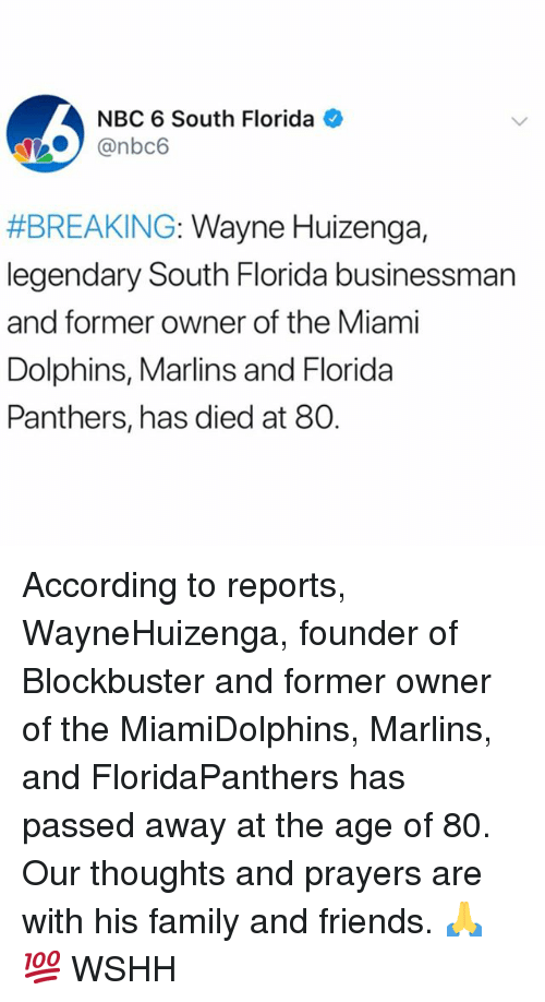Blockbuster, Family, and Friends: NBC 6 South Florida  @nbc6  #BREAKING: Wayne Huizenga,  legendary South Florida businessman  and former owner of the Miami  Dolphins, Marlins and Florida  Panthers, has died at 80. According to reports, WayneHuizenga, founder of Blockbuster and former owner of the MiamiDolphins, Marlins, and FloridaPanthers has passed away at the age of 80. Our thoughts and prayers are with his family and friends. 🙏💯 WSHH