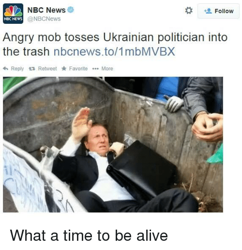 Alive, News, and Trash: NBC News  Follow  @NBCNews  NBC NEWS  Angry mob tosses Ukrainian politician into  the trash  nbcnews.to/1mbMVBX  h Reply ta Retweet Favorite More What a time to be alive