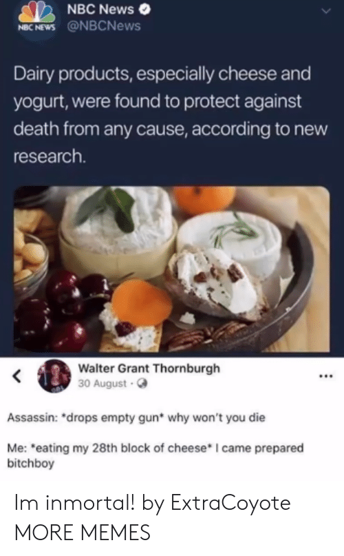 """Dank, Memes, and News: NBC News  MBC NEWS @NBCNews  Dairy products, especially cheese and  yogurt, were found to protect against  death from any cause, according to new  research  Walter Grant Thornburgh  30 August.  Assassin: """"drops empty gun* why won't you die  Me: eating my 28th block of cheese* I came prepared  bitchboy Im inmortal! by ExtraCoyote MORE MEMES"""