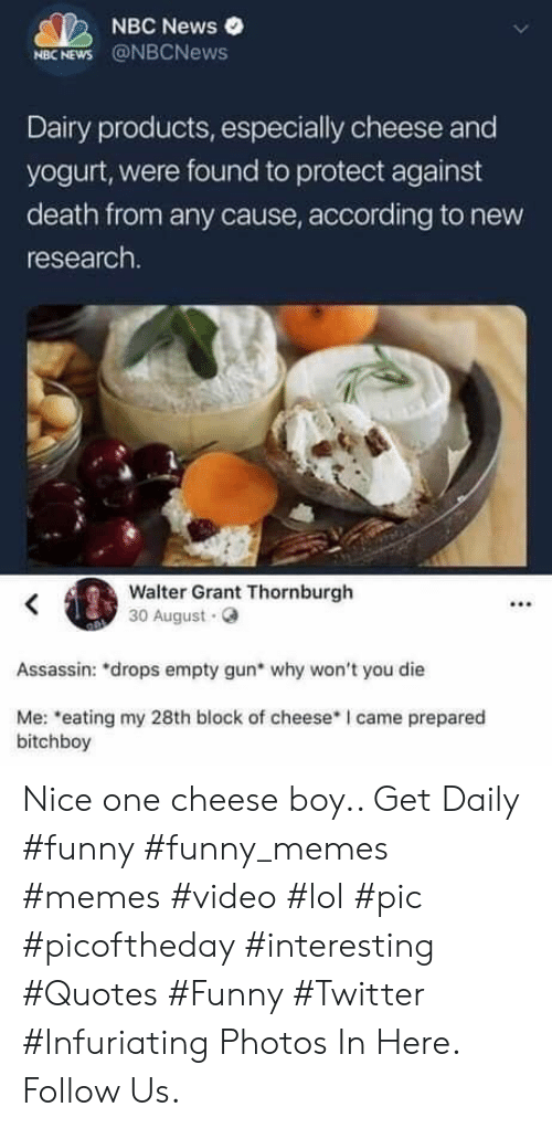 """Funny, Lol, and Memes: NBC News  NBC NEWS @NBCNews  Dairy products, especially cheese and  yogurt, were found to protect against  death from any cause, according to new  research.  Walter Grant Thornburgh  30 August.  Assassin: drops empty gun why won't you die  Me: """"eating my 28th block of cheese I came prepared  bitchboy Nice one cheese boy.. Get Daily #funny #funny_memes #memes #video #lol #pic #picoftheday #interesting #Quotes #Funny #Twitter #Infuriating Photos In Here. Follow Us."""
