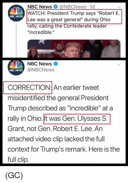 """Memes, News, and Nbc News: NBC News@NBCNews 1d  WATCH: President Trump says """"Robert E.  Lee was a great general"""" during Ohio  rally, calling the Confederate leader  """"incredible.""""  NBC NEwS  NBC News  NBC NEWS  @NBCNews  CORRECTION: An earlier tweet  misidentified the general President  Trump described as """"incredible"""" at a  rally in Ohio.lt was Gen. Ulysses S  Grant, not Gen. Robert E. Lee. An  attached video clip lacked the full  context for Trump's remark. Here is the  full clip (GC)"""