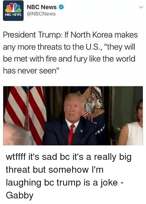 """threating: NBC News  @NBCNews  NBC NEWS  President Trump: If North Korea makes  any more threats to the U.S., """"they will  be met with fire and fury like the world  has never seen"""" wtffff it's sad bc it's a really big threat but somehow I'm laughing bc trump is a joke -Gabby"""