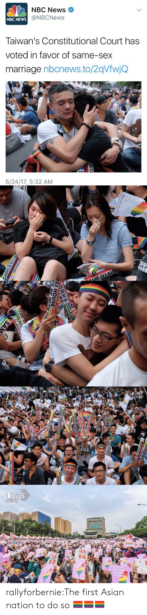In Favor: NBC News  @NBCNews  NBC  NEWS  Taiwan's Constitutional Court has  voted in favor of same-sex  marriage nbcnews.to/2qVfwjQ  5/24/17, 5:32 AM   EGALIZ  RRIAGE  MA  OME-SEX   EI HOUSE   NEWS  平權  Marriage  Equality  Tai rallyforbernie:The first Asian nation to do so 🏳️‍🌈🏳️‍🌈🏳️‍🌈