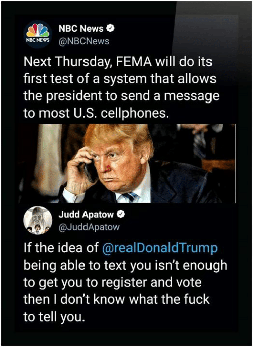 fema: NBC News  NBCNEWS@NBCNews  Next Thursday, FEMA will do its  first test of a system that allows  the president to send a message  to most U.S. cellphones.  Judd Apatow  @JuddApatow  If the idea of @realDonaldTrump  being able to text you isn't enough  to get you to register and vote  then I don't know what the fuck  to tell you