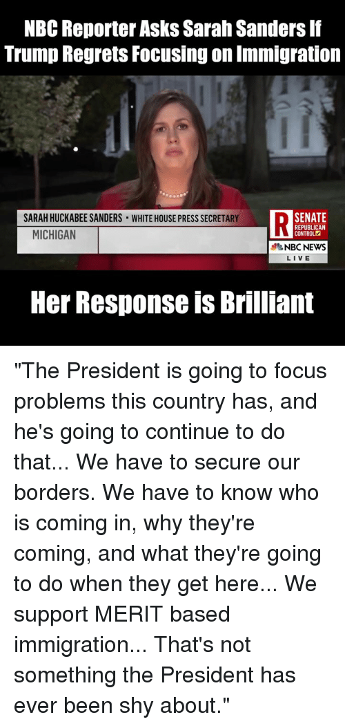 """Memes, News, and White House: NBC Reporter Asks Sarah Sanders If  Trump Regrets Focusing on Immigration  SARAH HUCKABEE SANDERS WHITE HOUSE PRESS SECRETARY  DSENATE  MICHIGAN  REPUBLICAN  CONTROL  NBC NEWS  LIVE  Her Response is Brilliant """"The President is going to focus problems this country has, and he's going to continue to do that... We have to secure our borders. We have to know who is coming in, why they're coming, and what they're going to do when they get here... We support MERIT based immigration... That's not something the President has ever been shy about."""""""