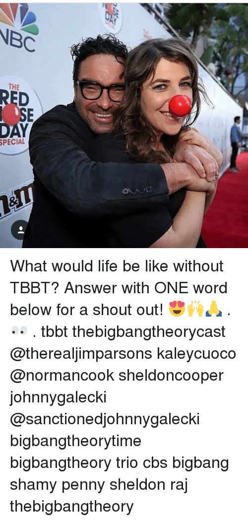 Be Like, Life, and Memes: NBC  THE  RED  SE  DAY  PECIAL What would life be like without TBBT? Answer with ONE word below for a shout out! 😍🙌🙏 . 👀 . tbbt thebigbangtheorycast @therealjimparsons kaleycuoco @normancook sheldoncooper johnnygalecki @sanctionedjohnnygalecki bigbangtheorytime bigbangtheory trio cbs bigbang shamy penny sheldon raj thebigbangtheory