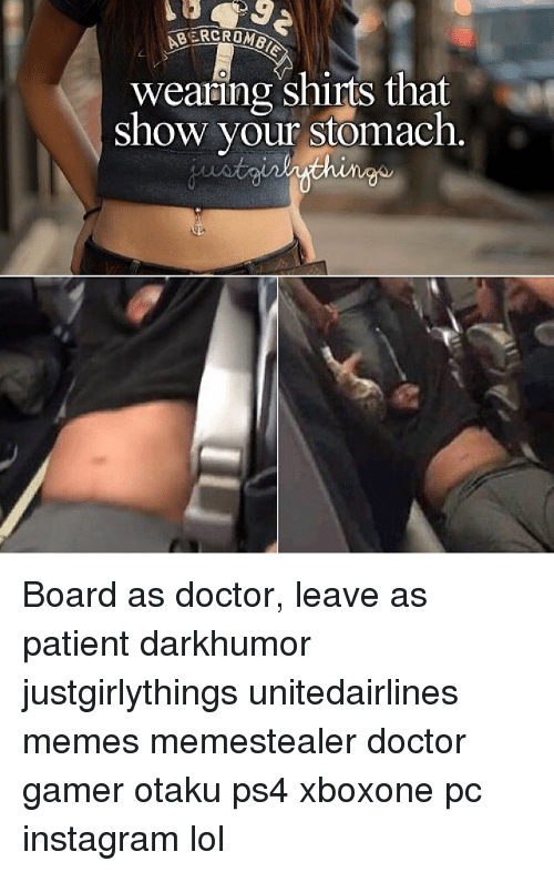 Doctor, Instagram, and Lol: NBERCROMBIN  wearing shirts that  show your stomach. Board as doctor, leave as patient darkhumor justgirlythings unitedairlines memes memestealer doctor gamer otaku ps4 xboxone pc instagram lol