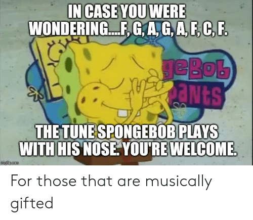 SpongeBob, Tune, and You: NCASE YOU WERE  WONDERIN... , G,A,G,A,F,C,B  eBob  THE TUNE SPONGEBOB PLAYS  WITH HIS NOSE. YOU'REWELCOME For those that are musically gifted