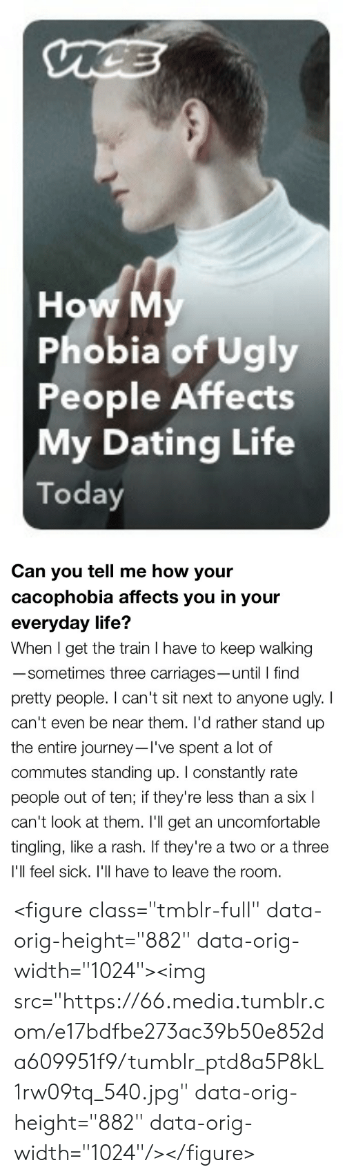 "Dating, Journey, and Life: nCE  How My  Phobia of Ugly  People Affects  My Dating Life  Today   Can you tell me how your  cacophobia affects you in your  everyday life?  When I get the train I have to keep walking  -sometimes three carriages-until I find  pretty people. I can't sit next to anyone ugly. I  can't even be near them. I'd rather stand up  the entire journey-I've spent a lot of  commutes standing up. I constantly rate  people out of ten; if they're less than a six l  can't look at them. I'll get an uncomfortable  tingling, like a rash. If they're a two or a three  I'll feel sick. I'l| have to leave the roon <figure class=""tmblr-full"" data-orig-height=""882"" data-orig-width=""1024""><img src=""https://66.media.tumblr.com/e17bdfbe273ac39b50e852da609951f9/tumblr_ptd8a5P8kL1rw09tq_540.jpg"" data-orig-height=""882"" data-orig-width=""1024""/></figure>"