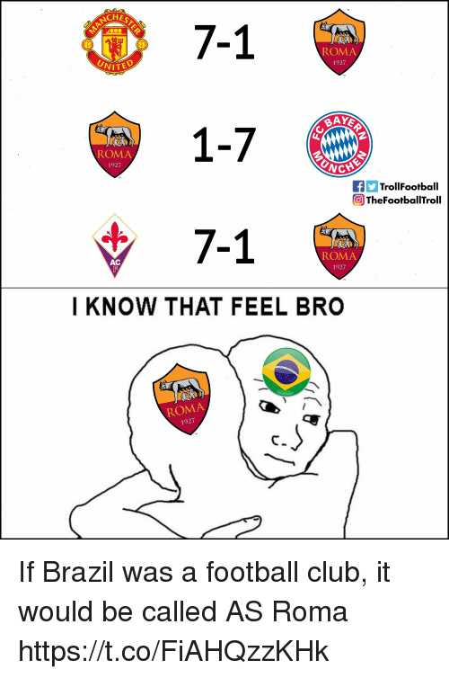 Feel Bro: NCHE  7-1  1-7  7-1  ROMA  1927  VITED  ROMA  1927  fTrollFootball  The Footbal ITroll  ROMA  1927  AC  I KNOW THAT FEEL BRO  ROMA  1927 If Brazil was a football club, it would be called AS Roma https://t.co/FiAHQzzKHk