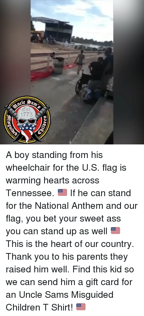Ass, Children, and Memes: ncleS  Est  1775 A boy standing from his wheelchair for the U.S. flag is warming hearts across Tennessee. 🇺🇸 If he can stand for the National Anthem and our flag, you bet your sweet ass you can stand up as well 🇺🇸 This is the heart of our country. Thank you to his parents they raised him well. Find this kid so we can send him a gift card for an Uncle Sams Misguided Children T Shirt! 🇺🇸