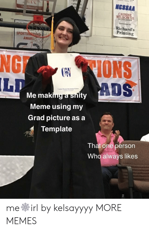 Dank, Meme, and Memes: NCSSAA  play r  CAIRINE  WILSON SS  GLOUCESTER  Sponsored by  Richard's  Printing  RE  SPORTSMASSHIP  AWAR  CIONS  ADS  NG  LD  Me making a snity  Meme using my  Grad picture as a  Template  That one person  Who always likes me🕸irl by kelsayyyy MORE MEMES