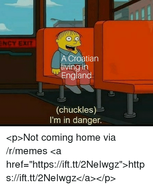 "England, Memes, and Home: NCY EXIT  A Croatian  living in  England  (chuckles)  I'm in danger. <p>Not coming home via /r/memes <a href=""https://ift.tt/2NeIwgz"">https://ift.tt/2NeIwgz</a></p>"