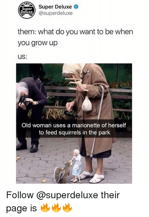 Memes, Old Woman, and Old: NDETSuper Deluxe  Super  Deluxe  xe @superdeluxe  them: what do you want to be when  you grow up  US:  Old woman uses a marionette of herself  to feed squirrels in the park Follow @superdeluxe their page is 🔥🔥🔥