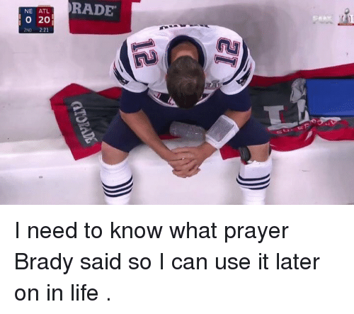 Rading: NE ATL  O 20  2ND 2:21  RADE I need to know what prayer Brady said so I can use it later on in life .