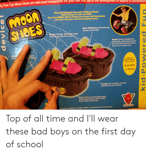 Bad, Bad Boys, and School: ne development or balance&cOordination  Sig Time Toys Moon Shoes are minisized trampolin  MOON  SHOES  This box comtains one pair of Moon Shoes.  Moon Shoes are safe and FUN!  Over One Million Moon Shoes have been sold Worldwide!  Get your own pair and start hopping today!  Shoe Platforms: Self-centering,  strong and durable  Straps: Sturdy, adjustable straps  to fit up to USA men's size 9  Bands: Strong, durable and  adjustable, with elastic tension  for great lift and performance.  (Extra bands incuded in box)  forced and  bands tightly.  Bander  desige  Color of  Moon Shoes  (inside this box)  purple  black  Treads: Soft, durable, non-skid  material for most surfaces  MOOA  SHOES  Base: Made of strong lightweight  shatterproof plastic. Won't break  down when you bounce.  SERIOUS FU.  years and up. Maximum weight 180 lbs., maximum men's 9 shoe size  device  kid-Powered Fun Top of all time and I'll wear these bad boys on the first day of school