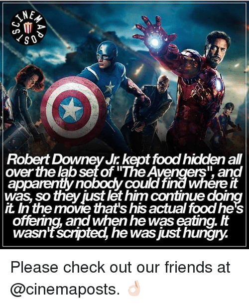 """Food, Friends, and Hungry: NE  G MT  Robert Downey Jr kept food hiddenall  over the abset of """"The Avengers"""" and  was so theyjust let him continue doing  the move that's his actual foodhe's  offering, and When he was eating.  wasn't scnpted, he was just hungry. Please check out our friends at @cinemaposts. 👌🏻"""