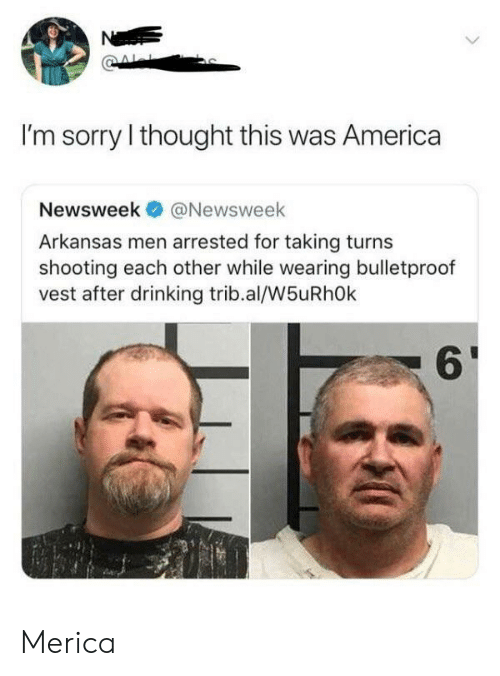 newsweek: Ne  I'm sorry I thought this was America  Newsweek  @Newsweek  Arkansas men arrested for taking turns  shooting each other while wearing bulletproof  vest after drinking trib.al/W5uRhOk Merica