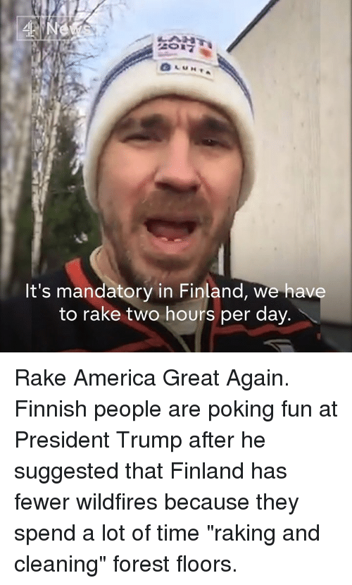 "America Great Again: Ne  It's mandatory in Finland, we have  to rake two hours per day Rake America Great Again.   Finnish people are poking fun at President Trump after he suggested that Finland has fewer wildfires because they spend a lot of time ""raking and cleaning"" forest floors."