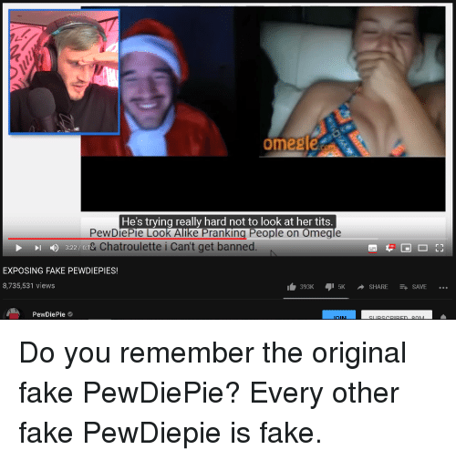 Fake, Omegle, and Tits: NE  omegle  He's trying really hard not to look at her tits  PewDiePie Look Allke Pranking People on Omegle  & Chatroulette i Can't get banned.  3:22 / 6:14  EXPOSING FAKE PEWDIEPIES!  8,735,531 views  393K5KSHARE SAVE ..  PewDiePie