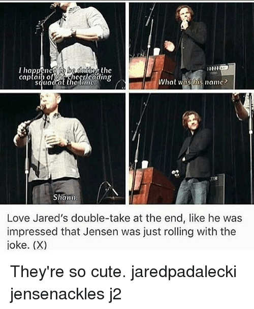 jareds: ne  squadat the iw  What was lis namc?  Shawu  Love Jared's double-take at the end, like he was  impressed that Jensen was just rolling with the  joke. (X) They're so cute. jaredpadalecki jensenackles j2