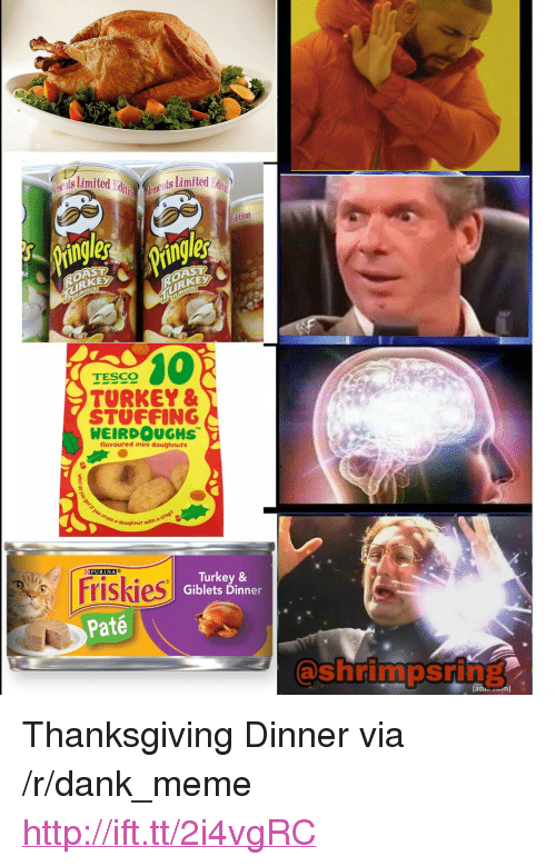 "Dank, Meme, and Thanksgiving: ne ts Limiter  ditemgnt Limited  dition  les  OAST  RKEX  RKE  TESCO  TURKEY &  STUFFING  WEIRDOUGHS  flavoured mini doughnuts  o doughnut with aaer e  PURINA  Friskies  Turkey &  Giblets Dinner  Paté  @shrimpsring  [ad <p>Thanksgiving Dinner via /r/dank_meme <a href=""http://ift.tt/2i4vgRC"">http://ift.tt/2i4vgRC</a></p>"