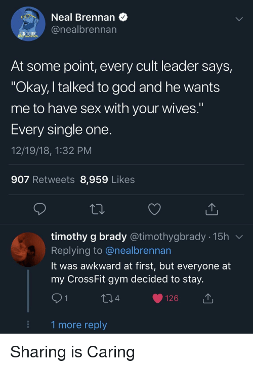 "God, Gym, and Sex: Neal Brennan  @nealbrennan  At some point, every cult leader says,  ""Okay, I talked to god and he wants  me to have sex with your wives.""  Every single one  12/19/18, 1:32 PM  907 Retweets 8,959 Likes  timothy g brady @timothygbrady - 15h v  Replying to @nealbrennan  lt was awkward at first, but everyone at  my CrossFit gym decided to stay  4  126  1 more reply Sharing is Caring"