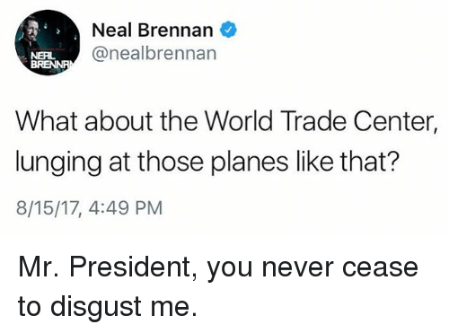 lunging: Neal Brennan  @nealbrennan  NERL  What about the World Trade Center,  lunging at those planes like that?  8/15/17, 4:49 PM Mr. President, you never cease to disgust me.