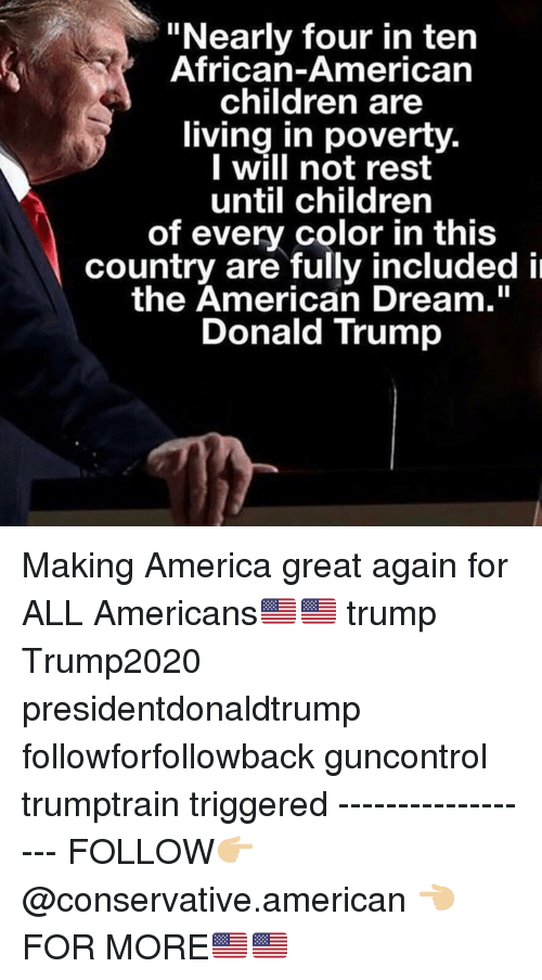 """Making America Great Again: """"Nearly four in ten  African-American  children are  living in poverty.  I will not rest  until children  of every color in this  country are fully included i  the American Dream.""""  Donald Trump Making America great again for ALL Americans🇺🇸🇺🇸 trump Trump2020 presidentdonaldtrump followforfollowback guncontrol trumptrain triggered ------------------ FOLLOW👉🏼 @conservative.american 👈🏼 FOR MORE🇺🇸🇺🇸"""