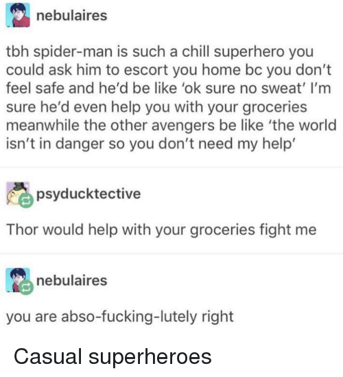 Be Like, Chill, and Fucking: nebulaires  tbh spider-man is such a chill superhero you  could ask him to escort you home bc you dont  feel safe and he'd be like 'ok sure no sweat' I'm  sure he'd even help you with your groceries  meanwhile the other avengers be like 'the worlod  isn't in danger so you don't need my help'  psyducktective  Thor would help with your groceries fight me  nebulaires  you are abso-fucking-lutely right Casual superheroes