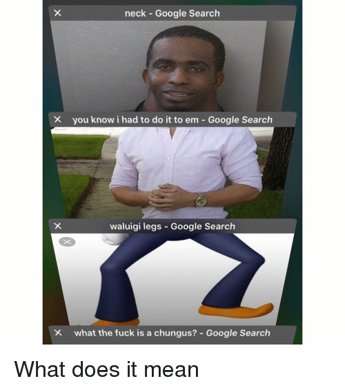 I Had To Do It To Em: neck Google Search  you know i had to do it to em-Google Search  waluigi legs Google Search  what the fuck is a chungus?-Google Search What does it mean