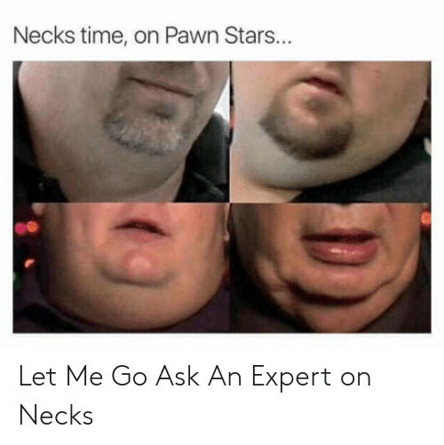 Stars, Time, and Ask: Necks time, on Pawn Stars... Let Me Go Ask An Expert on Necks