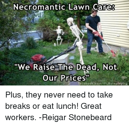 "Lawn Care: Necromantic Lawn Care  ""We Raise The Dead, Not  Our Prices  facebook.com/IFLRoleplaying Plus, they never need to take breaks or eat lunch! Great workers.   -Reigar Stonebeard"