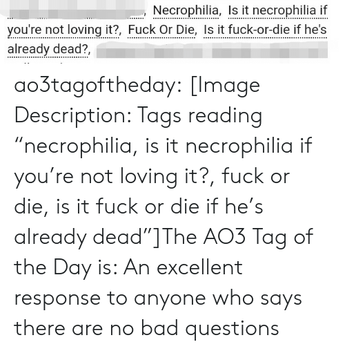 "Excellent: Necrophilia, I it necrophilia i  you're not loving it?, Fuck Or Die, Is it fuck-or-die if he's  already dead?, ao3tagoftheday:  [Image Description: Tags reading ""necrophilia, is it necrophilia if you're not loving it?, fuck or die, is it fuck or die if he's already dead""]The AO3 Tag of the Day is: An excellent response to anyone who says there are no bad questions"