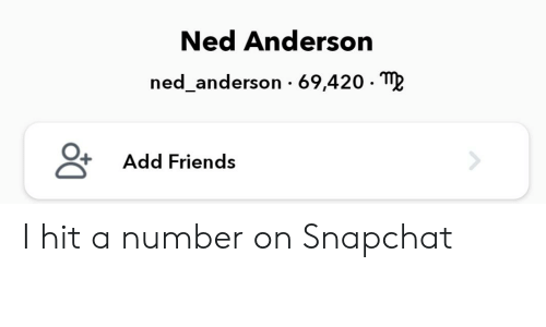 Friends, Snapchat, and Add: Ned Anderson  ned_anderson 69,420- M?  Add Friends I hit a number on Snapchat