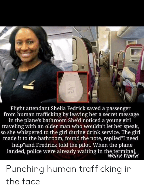 "Police, Weird, and Flight: NEED  HELP  Flight attendant Shelia Fedrick saved a passenger  from human trafficking by leaving her a secret message  in the plane's bathroom She'd noticed a young girl  traveling with an older man who wouldn't let her speak,  so she whispered to the girl during drink service. The girl  made it to the bathroom, found the note, replied""I need  help""and Fredrick told the pilot. When the plane  landed, police were already waiting in the terminal  Weird World Punching human trafficking in the face"