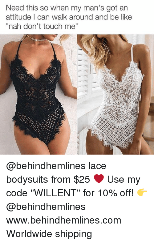 """Be Like, Memes, and Attitude: Need this so when my man's got an  attitude I can walk around and be like  """"nah don't touch me"""" @behindhemlines lace bodysuits from $25 ❤️ Use my code """"WILLENT"""" for 10% off! 👉 @behindhemlines www.behindhemlines.com Worldwide shipping"""
