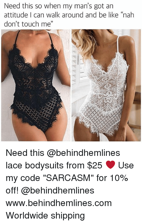"Be Like, Funny, and Memes: Need this so when my man's got an  attitude I can walk around and be like ""nah  don't touch me"" Need this @behindhemlines lace bodysuits from $25 ❤️ Use my code ""SARCASM"" for 10% off! @behindhemlines www.behindhemlines.com Worldwide shipping"